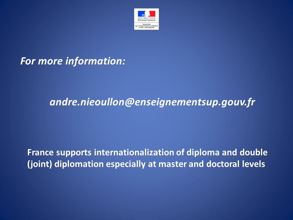 For more information: andre.nieoullon@enseignementsup.gouv.fr France supports internationalization of diploma and double (joint) diplomation especially at master and doctoral levels