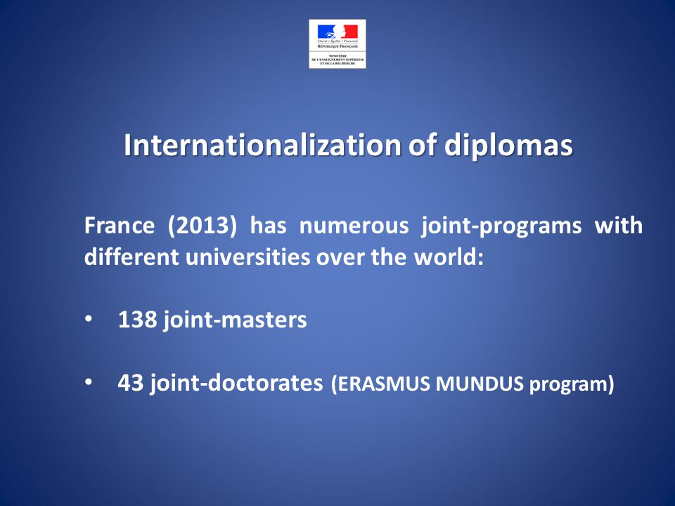 Internationalization of diplomas France (2013) has numerous joint-programs with different universities over the world: 138 joint-masters 43 joint-doctorates (ERASMUS MUNDUS program)