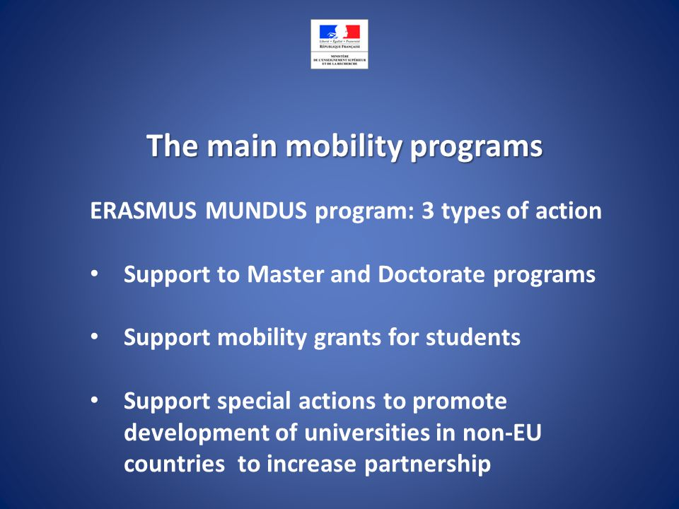 The main mobility programs ERASMUS MUNDUS program: 3 types of action Support to Master and Doctorate programs Support mobility grants for students Support special actions to promote development of universities in non-EU countries to increase partnership