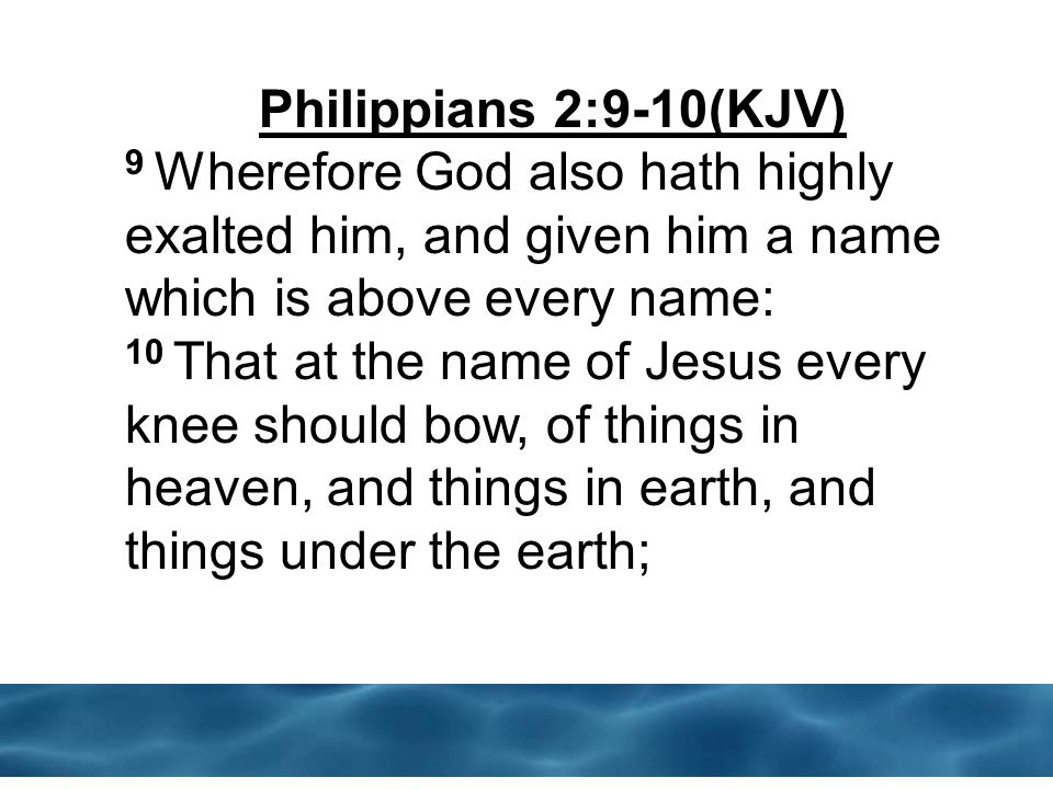 Philippians 2:9-10(KJV) 9 Wherefore God also hath highly exalted him, and given him a name which is above every name: 10 That at the name of Jesus every knee should bow, of things in heaven, and things in earth, and things under the earth;
