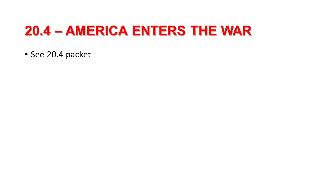 20.4 – AMERICA ENTERS THE WAR See 20.4 packet