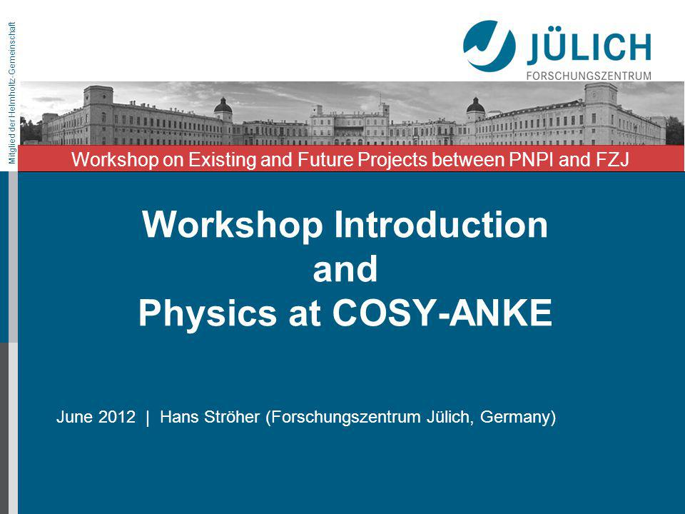 Mitglied der Helmholtz-Gemeinschaft Workshop Introduction and Physics at COSY-ANKE June 2012 | Hans Ströher (Forschungszentrum Jülich, Germany) Worksh