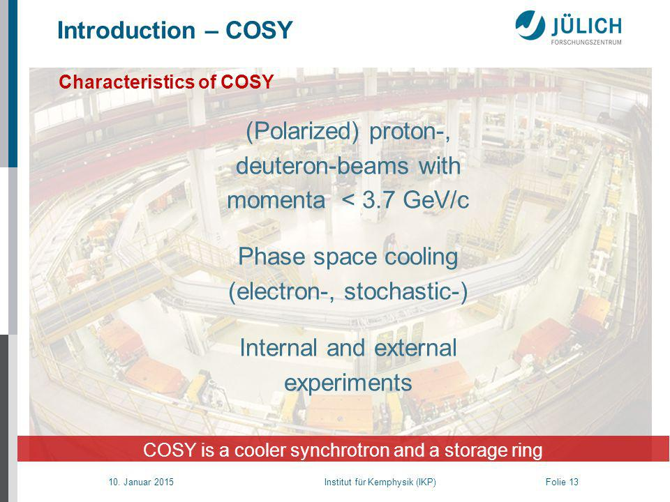 10. Januar 2015 Institut für Kernphysik (IKP) Folie 13 Characteristics of COSY COSY is a cooler synchrotron and a storage ring (Polarized) proton-, de