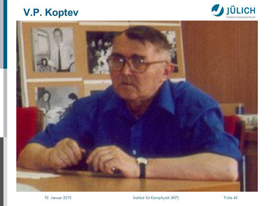 10. Januar 2015 Institut für Kernphysik (IKP) Folie 40 V.P. Koptev