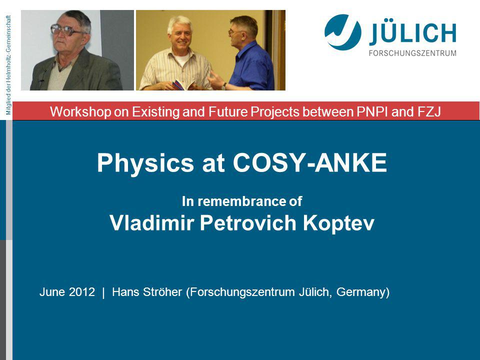 Mitglied der Helmholtz-Gemeinschaft Physics at COSY-ANKE In remembrance of Vladimir Petrovich Koptev Workshop on Existing and Future Projects between PNPI and FZJ June 2012 | Hans Ströher (Forschungszentrum Jülich, Germany)