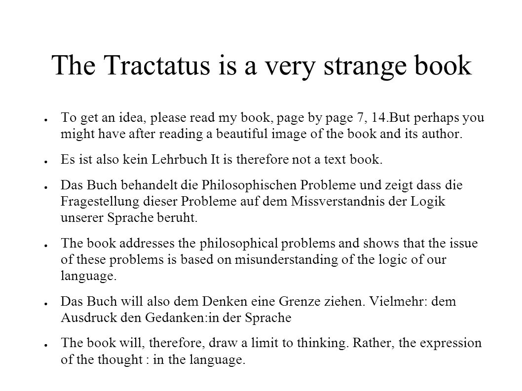 The Tractatus is a very strange book ● To get an idea, please read my book, page by page 7, 14.But perhaps you might have after reading a beautiful image of the book and its author.
