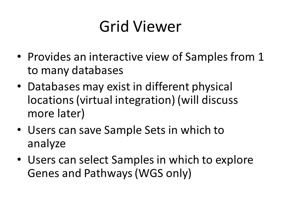 Grid Viewer Provides an interactive view of Samples from 1 to many databases Databases may exist in different physical locations (virtual integration) (will discuss more later) Users can save Sample Sets in which to analyze Users can select Samples in which to explore Genes and Pathways (WGS only)