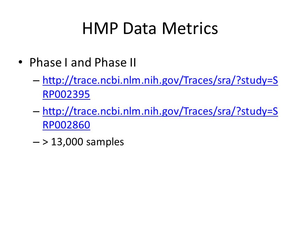 HMP Data Metrics Phase I and Phase II – http://trace.ncbi.nlm.nih.gov/Traces/sra/?study=S RP002395 http://trace.ncbi.nlm.nih.gov/Traces/sra/?study=S RP002395 – http://trace.ncbi.nlm.nih.gov/Traces/sra/?study=S RP002860 http://trace.ncbi.nlm.nih.gov/Traces/sra/?study=S RP002860 – > 13,000 samples