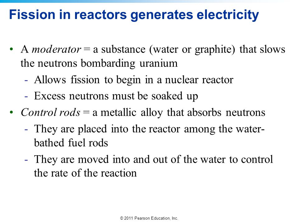© 2011 Pearson Education, Inc. Fission in reactors generates electricity A moderator = a substance (water or graphite) that slows the neutrons bombard