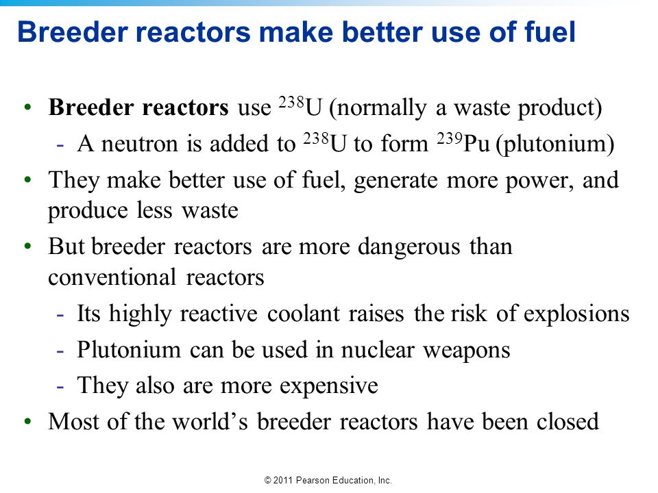 © 2011 Pearson Education, Inc. Breeder reactors make better use of fuel Breeder reactors use 238 U (normally a waste product) -A neutron is added to 2