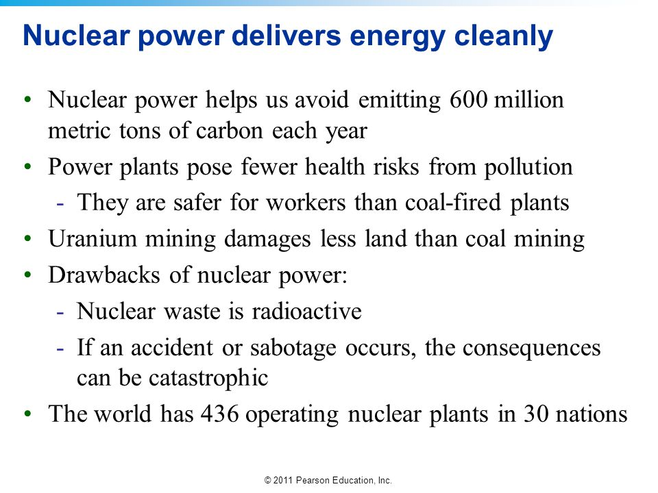 © 2011 Pearson Education, Inc. Nuclear power delivers energy cleanly Nuclear power helps us avoid emitting 600 million metric tons of carbon each year