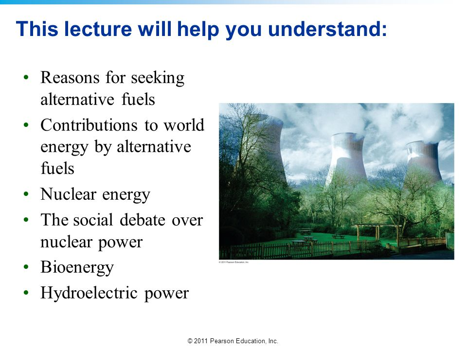 © 2011 Pearson Education, Inc. This lecture will help you understand: Reasons for seeking alternative fuels Contributions to world energy by alternati