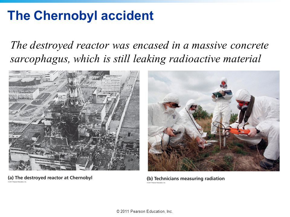© 2011 Pearson Education, Inc. The Chernobyl accident The destroyed reactor was encased in a massive concrete sarcophagus, which is still leaking radi