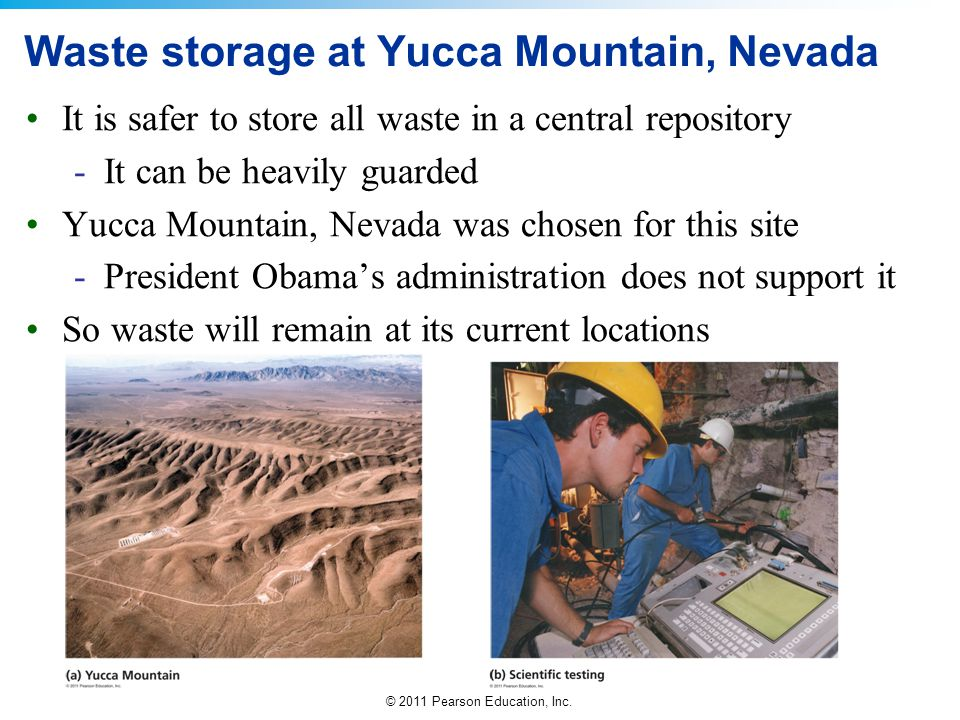 © 2011 Pearson Education, Inc. Waste storage at Yucca Mountain, Nevada It is safer to store all waste in a central repository -It can be heavily guard