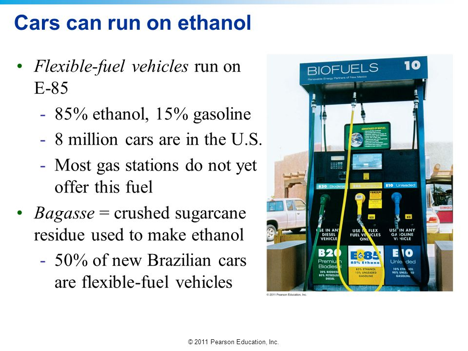 © 2011 Pearson Education, Inc. Cars can run on ethanol Flexible-fuel vehicles run on E-85 -85% ethanol, 15% gasoline -8 million cars are in the U.S. -