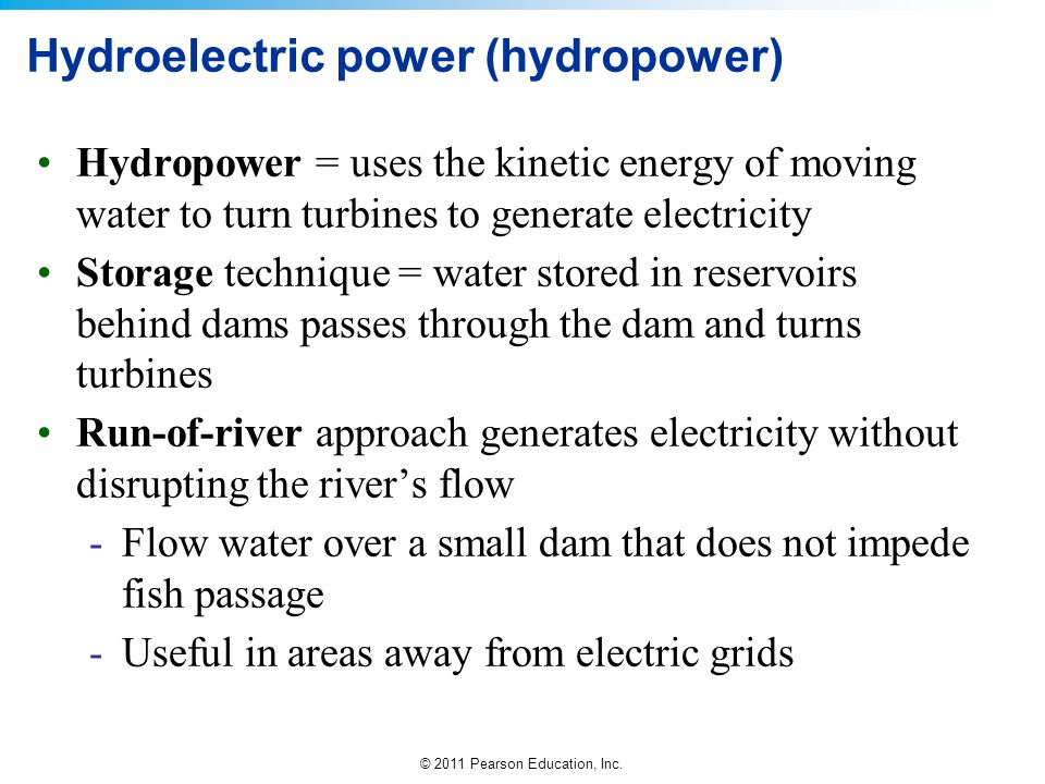 © 2011 Pearson Education, Inc. Hydroelectric power (hydropower) Hydropower = uses the kinetic energy of moving water to turn turbines to generate elec