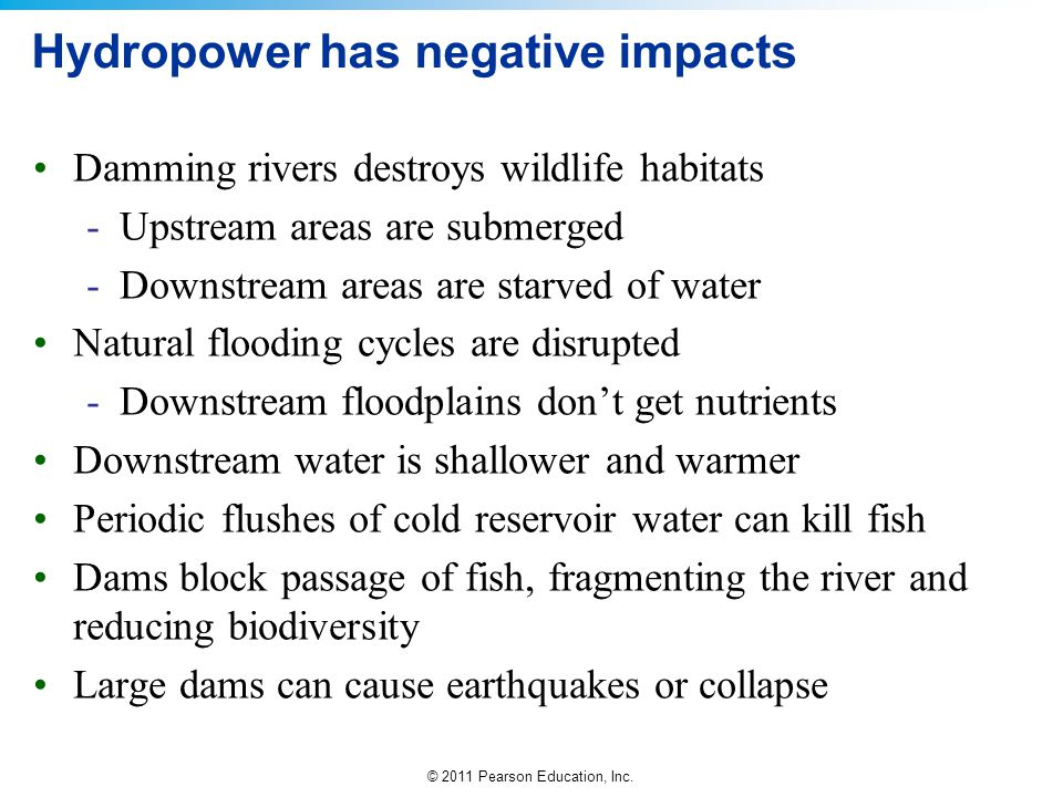 © 2011 Pearson Education, Inc. Hydropower has negative impacts Damming rivers destroys wildlife habitats -Upstream areas are submerged -Downstream are