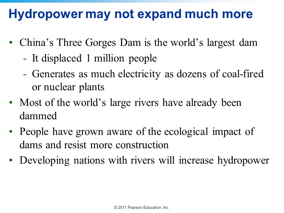 © 2011 Pearson Education, Inc. Hydropower may not expand much more China's Three Gorges Dam is the world's largest dam -It displaced 1 million people