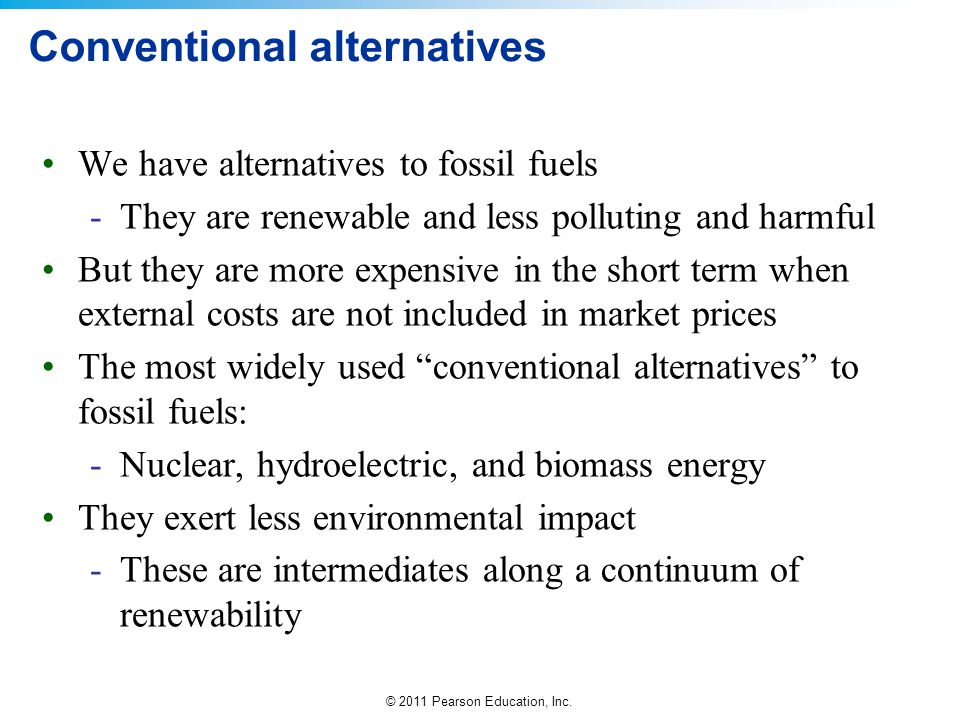 © 2011 Pearson Education, Inc. Conventional alternatives We have alternatives to fossil fuels -They are renewable and less polluting and harmful But t