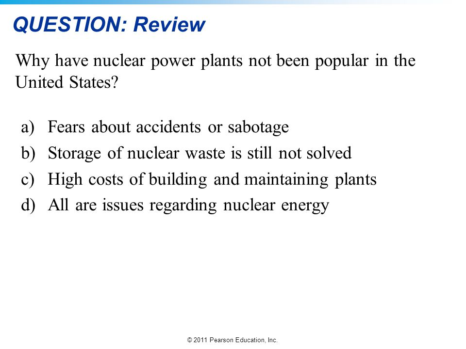 © 2011 Pearson Education, Inc. QUESTION: Review Why have nuclear power plants not been popular in the United States? a)Fears about accidents or sabota