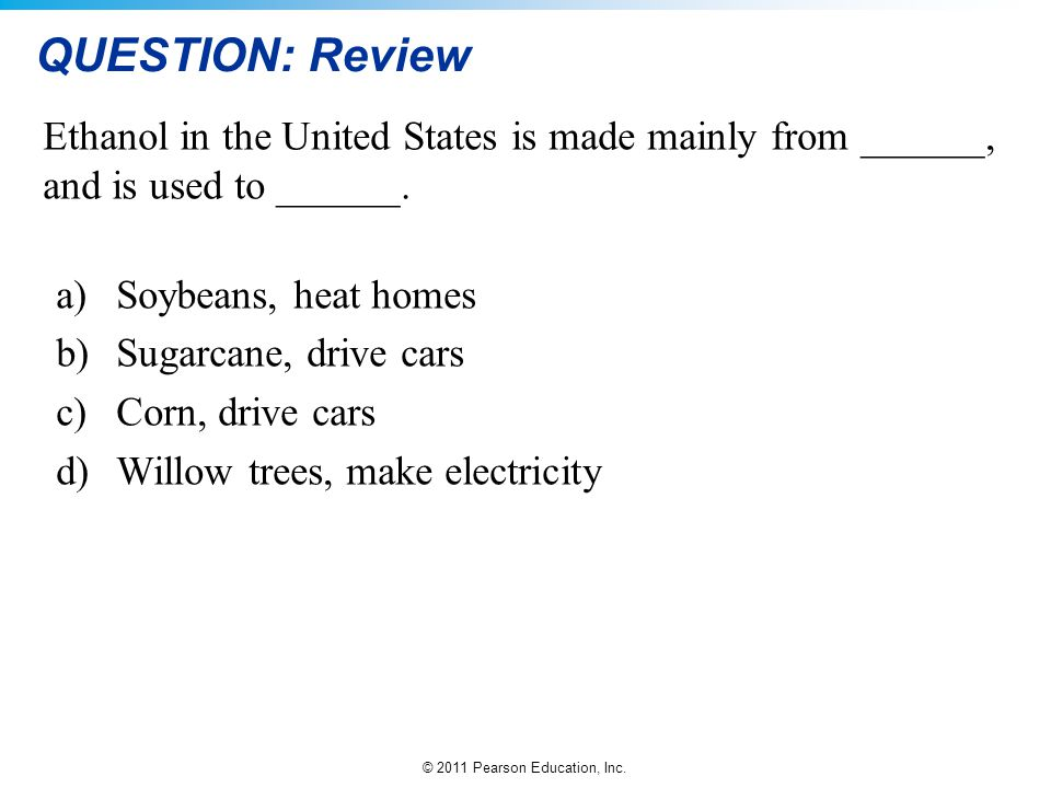 © 2011 Pearson Education, Inc. QUESTION: Review Ethanol in the United States is made mainly from ______, and is used to ______. a)Soybeans, heat homes