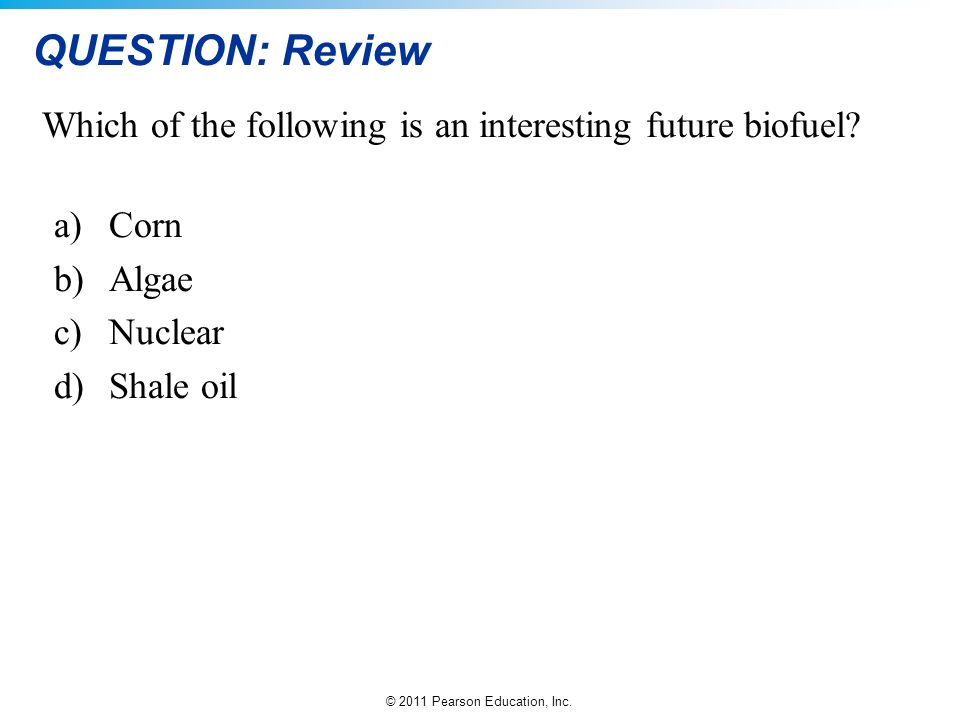 © 2011 Pearson Education, Inc. QUESTION: Review Which of the following is an interesting future biofuel? a)Corn b)Algae c)Nuclear d)Shale oil