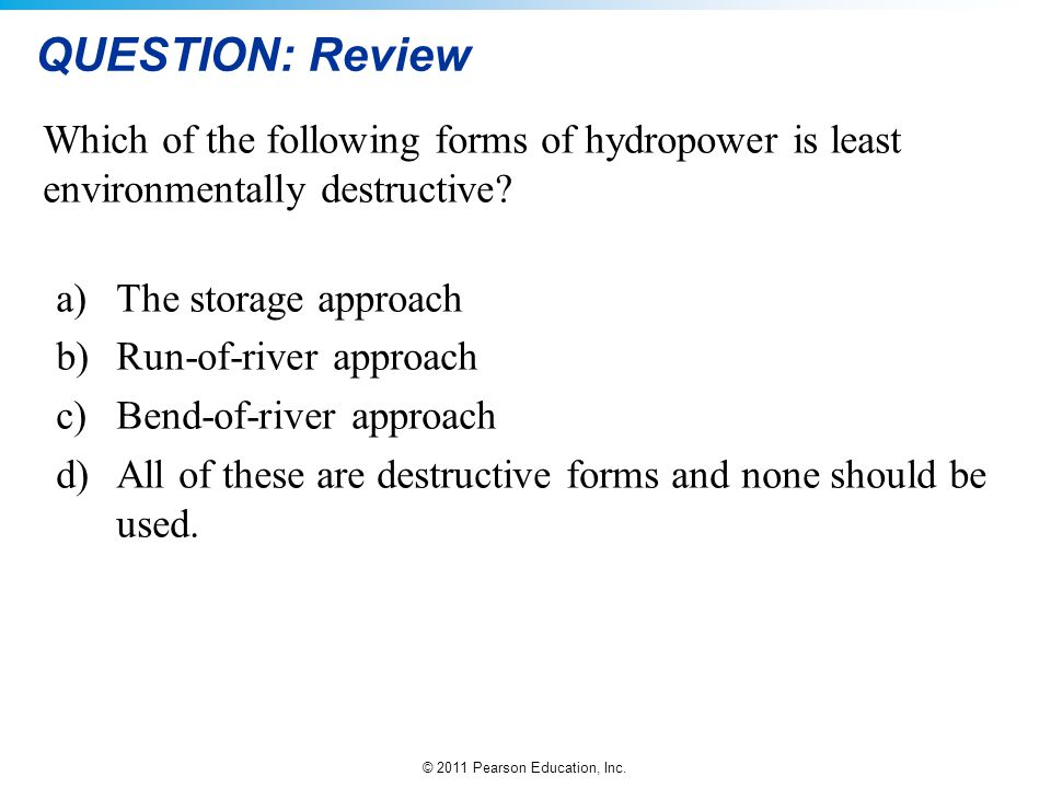 © 2011 Pearson Education, Inc. QUESTION: Review Which of the following forms of hydropower is least environmentally destructive? a)The storage approac
