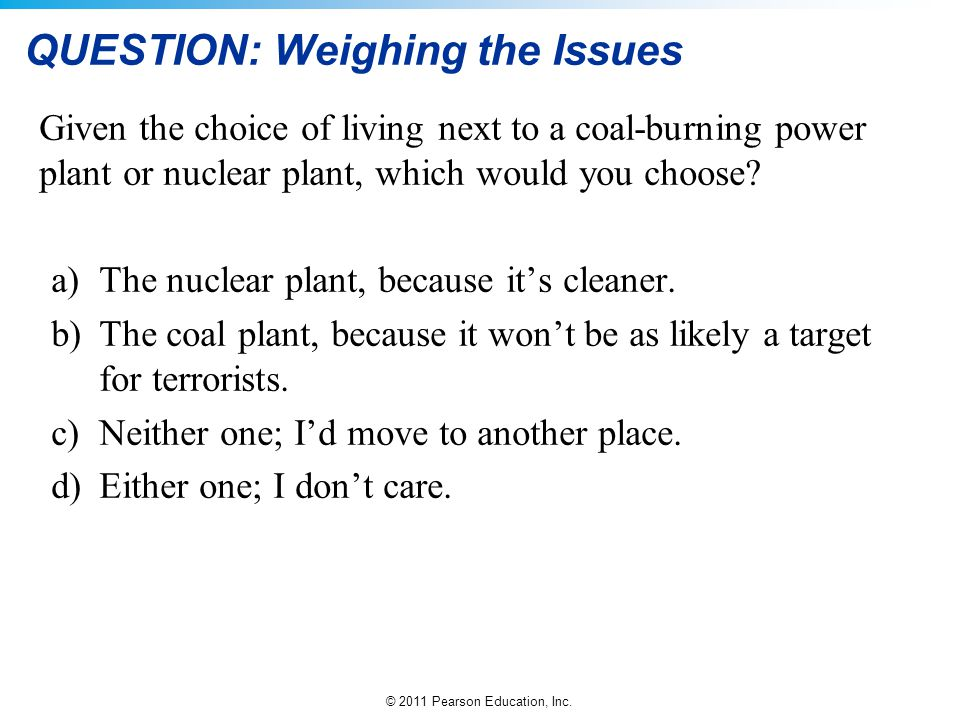 © 2011 Pearson Education, Inc. QUESTION: Weighing the Issues Given the choice of living next to a coal-burning power plant or nuclear plant, which wou