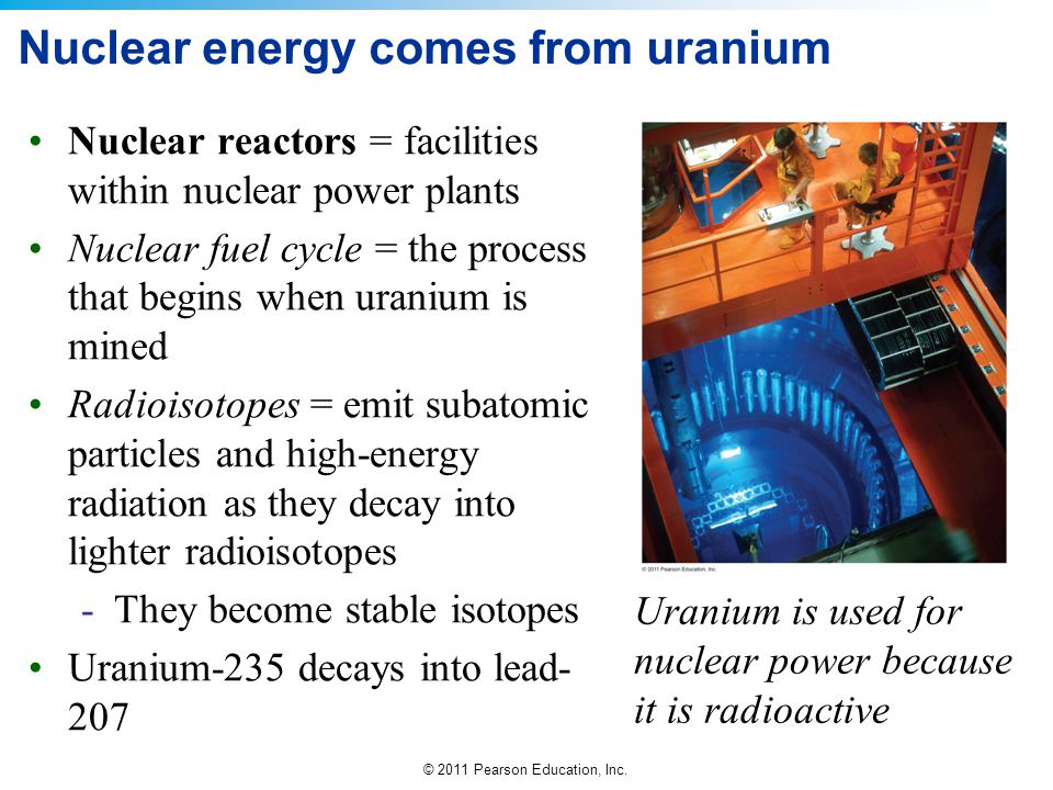 © 2011 Pearson Education, Inc. Nuclear energy comes from uranium Nuclear reactors = facilities within nuclear power plants Nuclear fuel cycle = the pr
