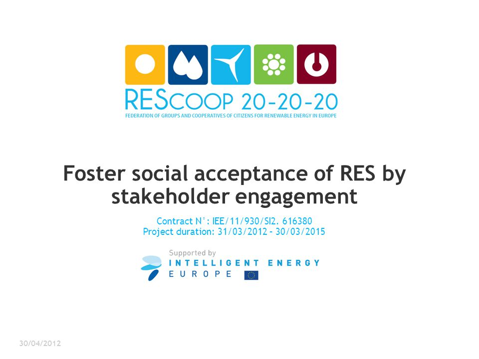 Foster social acceptance of RES by stakeholder engagement Contract N°: IEE/11/930/SI2. 616380 Project duration: 31/03/2012 – 30/03/2015 30/04/2012