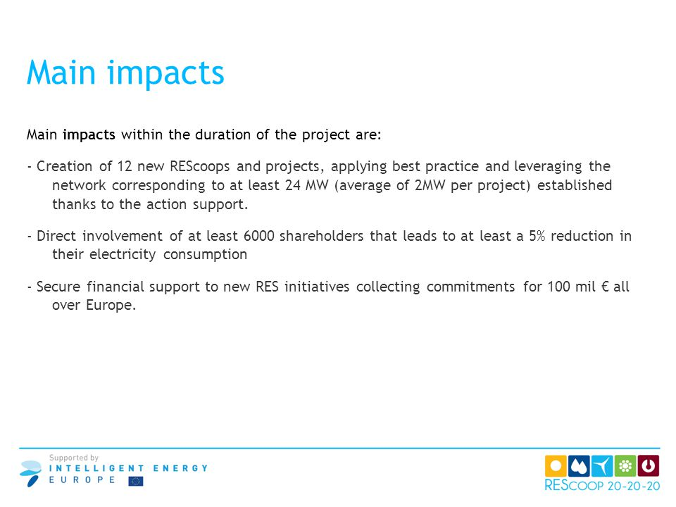 Main impacts Main impacts within the duration of the project are: - Creation of 12 new REScoops and projects, applying best practice and leveraging th