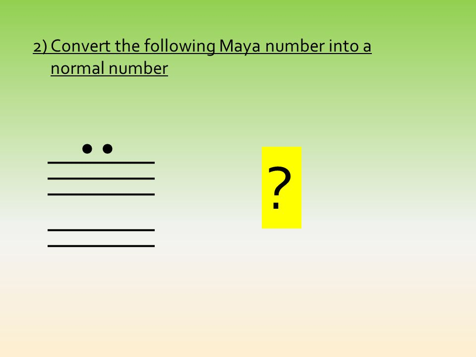 Quizz !!! 1.Convert 25 into the Mayan System 25