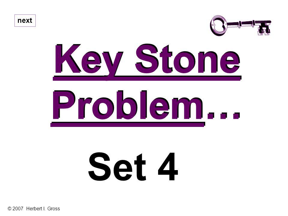 Key Stone Problem… Key Stone Problem… next Set 4 © 2007 Herbert I. Gross