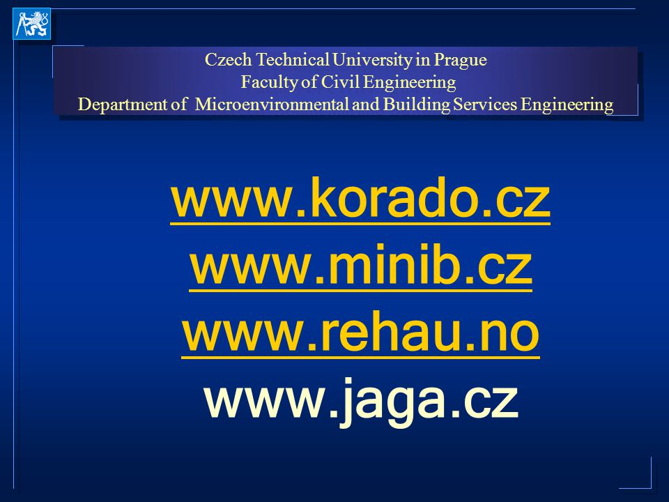 Czech Technical University in Prague Faculty of Civil Engineering Department of Microenvironmental and Building Services Engineering Czech Technical University in Prague Faculty of Civil Engineering Department of Microenvironmental and Building Services Engineering www.korado.cz www.minib.cz www.rehau.no www.korado.cz www.minib.cz www.rehau.no www.jaga.cz www.korado.cz www.minib.cz www.rehau.no www.korado.cz www.minib.cz www.rehau.no www.jaga.cz