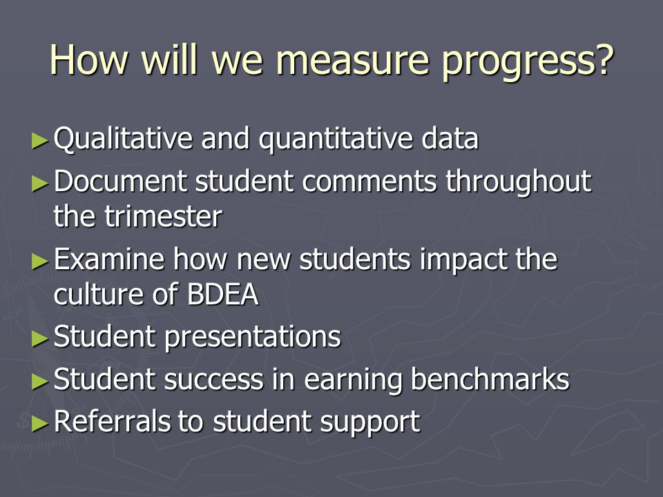 How will we measure progress? ► Qualitative and quantitative data ► Document student comments throughout the trimester ► Examine how new students impa