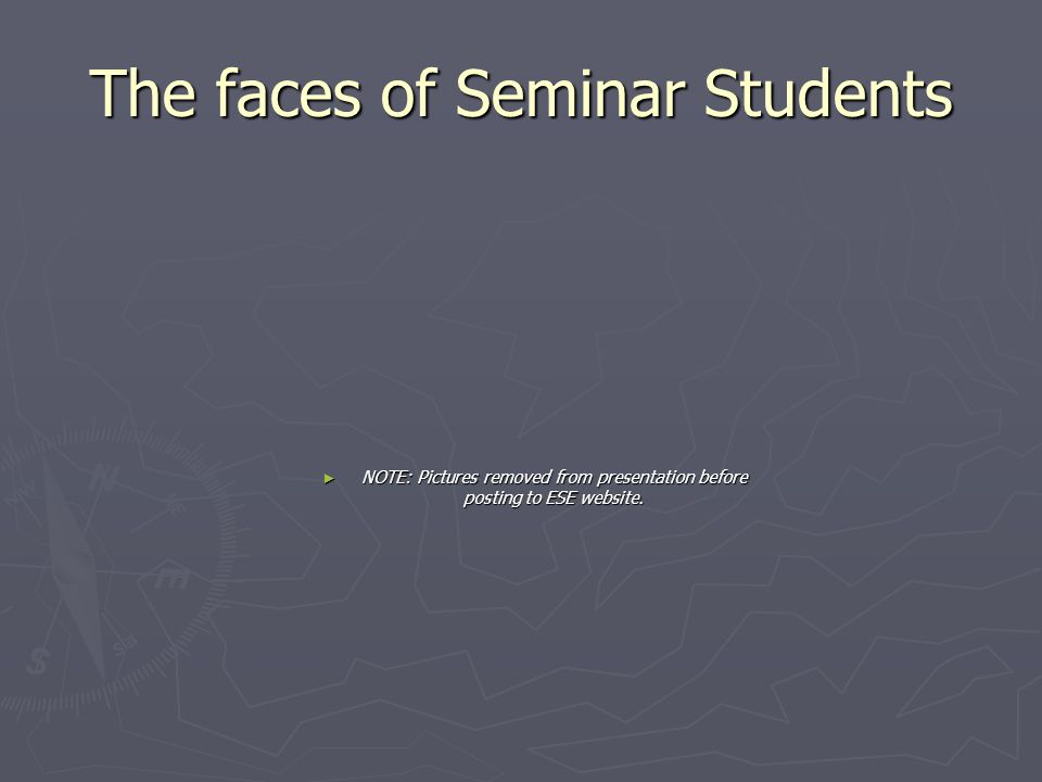 The faces of Seminar Students ► NOTE: Pictures removed from presentation before posting to ESE website.