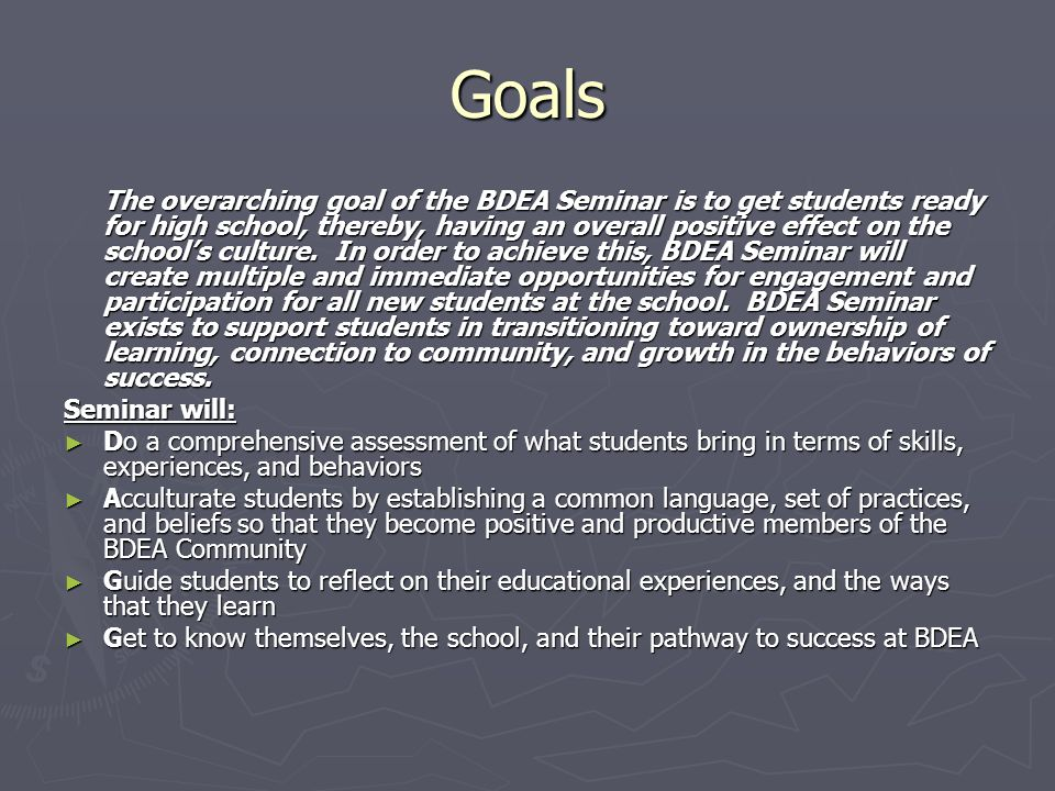 Goals The overarching goal of the BDEA Seminar is to get students ready for high school, thereby, having an overall positive effect on the school's culture.