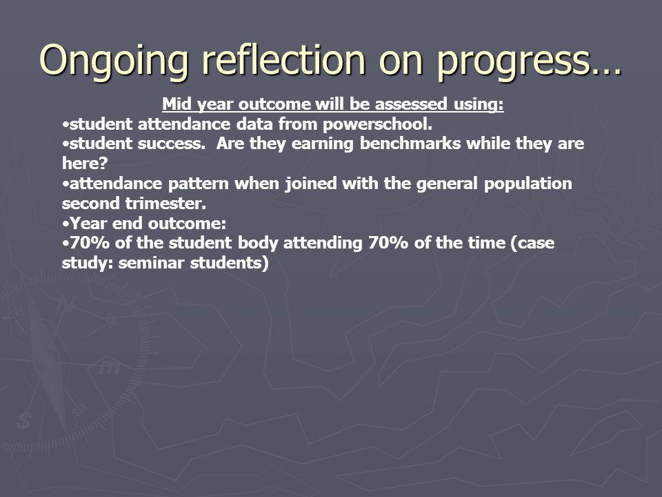 Ongoing reflection on progress… Mid year outcome will be assessed using: student attendance data from powerschool. student success. Are they earning b