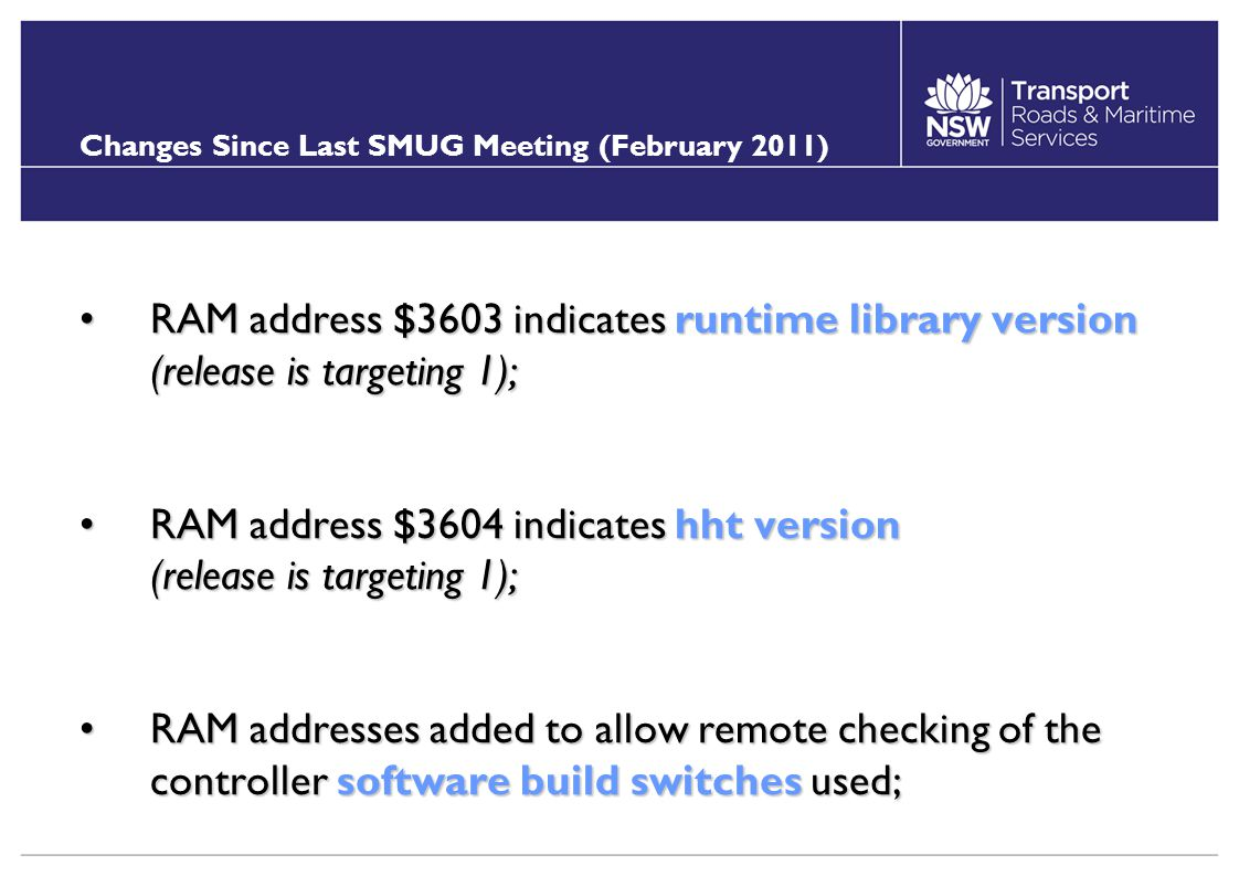 Changes Since Last SMUG Meeting (February 2011) RAM address $3603 indicates runtime library version (release is targeting 1);RAM address $3603 indicates runtime library version (release is targeting 1); RAM address $3604 indicates hht version (release is targeting 1);RAM address $3604 indicates hht version (release is targeting 1); RAM addresses added to allow remote checking of the controller software build switches used;RAM addresses added to allow remote checking of the controller software build switches used;