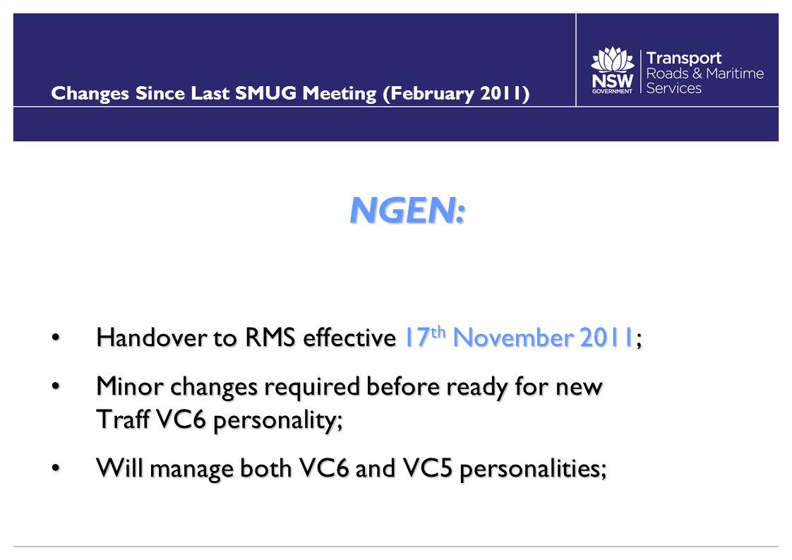 Changes Since Last SMUG Meeting (February 2011) NGEN: Handover to RMS effective 17 th November 2011;Handover to RMS effective 17 th November 2011; Minor changes required before ready for new Traff VC6 personality;Minor changes required before ready for new Traff VC6 personality; Will manage both VC6 and VC5 personalities;Will manage both VC6 and VC5 personalities;