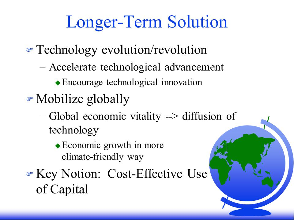 Longer-Term Solution F Technology evolution/revolution –Accelerate technological advancement u Encourage technological innovation F Mobilize globally –Global economic vitality --> diffusion of technology u Economic growth in more climate-friendly way F Key Notion: Cost-Effective Use of Capital