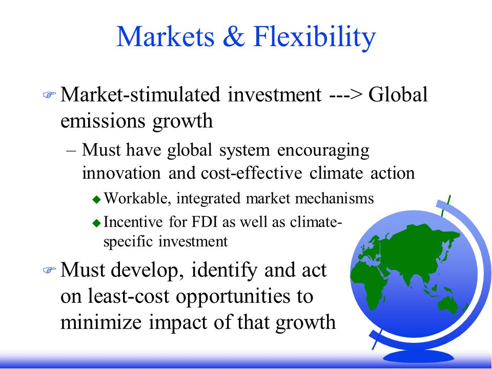 Markets & Flexibility F Market-stimulated investment ---> Global emissions growth –Must have global system encouraging innovation and cost-effective climate action u Workable, integrated market mechanisms u Incentive for FDI as well as climate- specific investment F Must develop, identify and act on least-cost opportunities to minimize impact of that growth