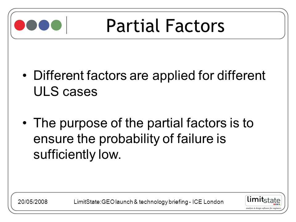 Different factors are applied for different ULS cases The purpose of the partial factors is to ensure the probability of failure is sufficiently low.
