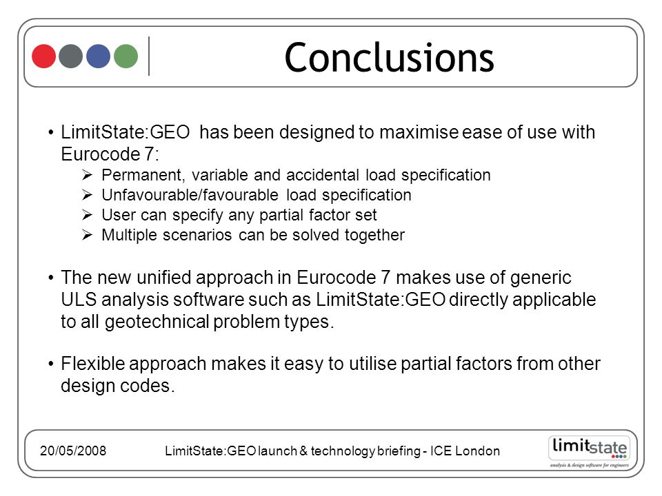 Conclusions LimitState:GEO has been designed to maximise ease of use with Eurocode 7:  Permanent, variable and accidental load specification  Unfavourable/favourable load specification  User can specify any partial factor set  Multiple scenarios can be solved together The new unified approach in Eurocode 7 makes use of generic ULS analysis software such as LimitState:GEO directly applicable to all geotechnical problem types.