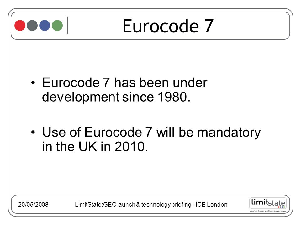 20/05/2008 LimitState:GEO launch & technology briefing - ICE London Eurocode 7 has been under development since 1980.