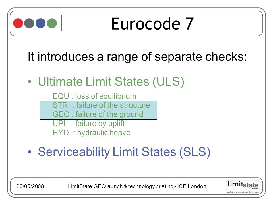 It introduces a range of separate checks: Ultimate Limit States (ULS) Serviceability Limit States (SLS) Eurocode 7 EQU : loss of equilibrium STR : failure of the structure GEO : failure of the ground UPL : failure by uplift HYD : hydraulic heave 20/05/2008 LimitState:GEO launch & technology briefing - ICE London