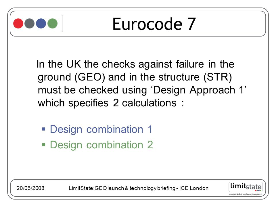 In the UK the checks against failure in the ground (GEO) and in the structure (STR) must be checked using 'Design Approach 1' which specifies 2 calculations :  Design combination 1  Design combination 2 Eurocode 7 20/05/2008 LimitState:GEO launch & technology briefing - ICE London