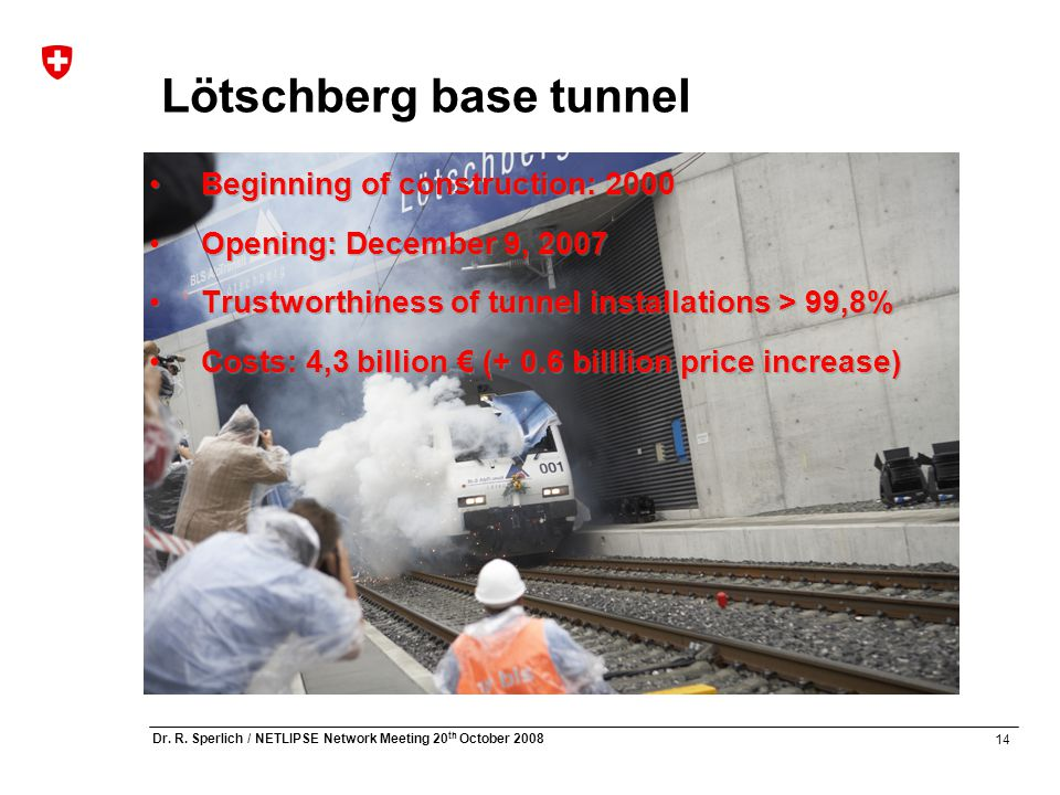 14 Dr. R. Sperlich / NETLIPSE Network Meeting 20 th October 2008 Lötschberg base tunnel Beginning of construction: 2000 Opening: December 9, 2007 Trus