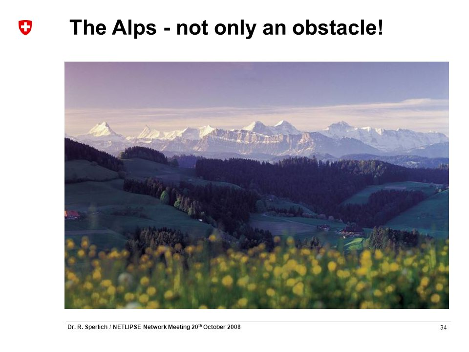 34 Dr. R. Sperlich / NETLIPSE Network Meeting 20 th October 2008 The Alps - not only an obstacle!