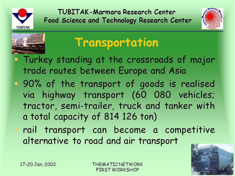 TUBITAK-Marmara Research Center Food Science and Technology Research Center 17-20 Jan, 2002THEMATIC NETWORK FIRST WORKSHOP Transportation §Turkey standing at the crossroads of major trade routes between Europe and Asia §90% of the transport of goods is realised via highway transport (60 080 vehicles; tractor, semi-trailer, truck and tanker with a total capacity of 814 126 ton) §rail transport can become a competitive alternative to road and air transport